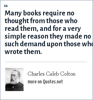 Charles Caleb Colton: Many books require no thought from those who read them, and for a very simple reason they made no such demand upon those who wrote them.