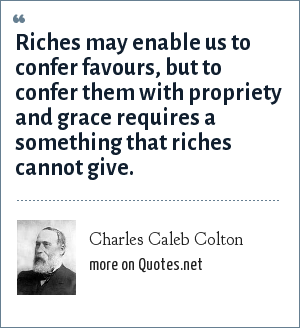 Charles Caleb Colton: Riches may enable us to confer favours, but to confer them with propriety and grace requires a something that riches cannot give.