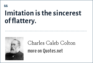 Charles Caleb Colton: Imitation is the sincerest of flattery.