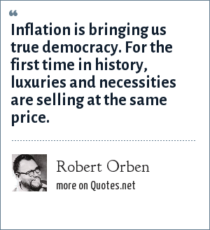 Robert Orben: Inflation is bringing us true democracy. For the first time in history, luxuries and necessities are selling at the same price.