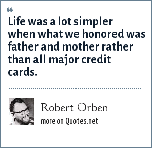Robert Orben: Life was a lot simpler when what we honored was father and mother rather than all major credit cards.