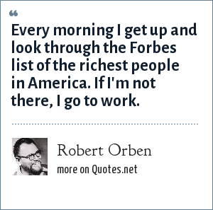 Robert Orben: Every morning I get up and look through the Forbes list of the richest people in America. If I'm not there, I go to work.