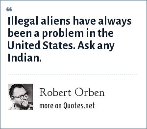 Robert Orben: Illegal aliens have always been a problem in the United States. Ask any Indian.