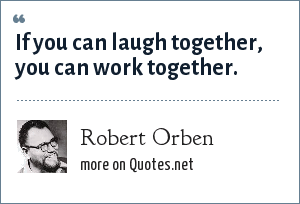 Robert Orben: If you can laugh together, you can work together.