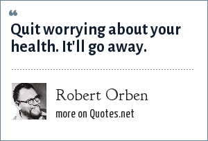 Robert Orben: Quit worrying about your health. It'll go away.