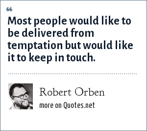 Robert Orben: Most people would like to be delivered from temptation but would like it to keep in touch.