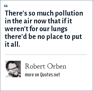 Robert Orben: There's so much pollution in the air now that if it weren't for our lungs there'd be no place to put it all.