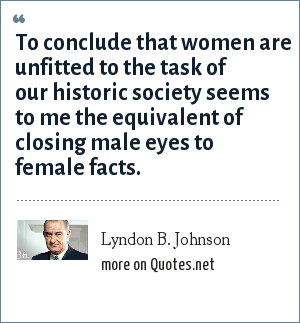 Lyndon B. Johnson: To conclude that women are unfitted to the task of our historic society seems to me the equivalent of closing male eyes to female facts.
