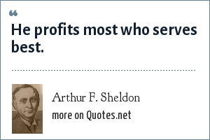 Arthur F. Sheldon: He profits most who serves best.