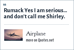 Airplane: Rumack Yes I am serious... and don't call me Shirley.