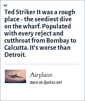 Airplane: Ted Striker It was a rough place - the seediest dive on the wharf. Populated with every reject and cutthroat from Bombay to Calcutta. It's worse than Detroit.