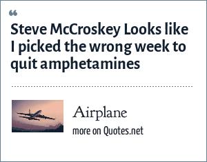 Airplane: Steve McCroskey Looks like I picked the wrong week to quit amphetamines