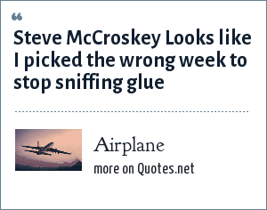Airplane: Steve McCroskey Looks like I picked the wrong week to stop sniffing glue