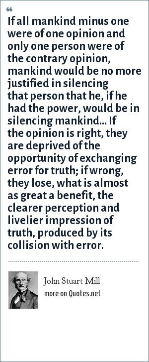 John Stuart Mill: If all mankind minus one were of one opinion, mankind would be no more justified in silencing that one person than he, if he had the power, would be justified in silencing mankind.