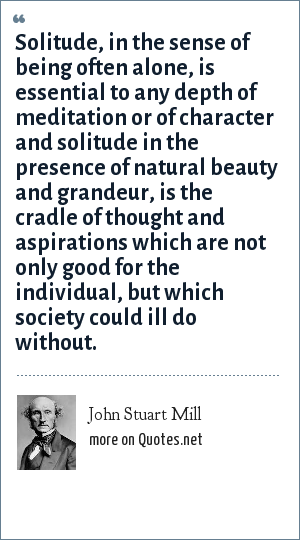 John Stuart Mill: Solitude, in the sense of being often alone, is essential to any depth of meditation or of character and solitude in the presence of natural beauty and grandeur, is the cradle of thought and aspirations which are not only good for the individual, but which society could ill do without.