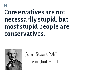 John Stuart Mill: Conservatives are not necessarily stupid, but most stupid people are conservatives.