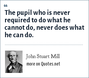 John Stuart Mill: The pupil who is never required to do what he cannot do, never does what he can do.