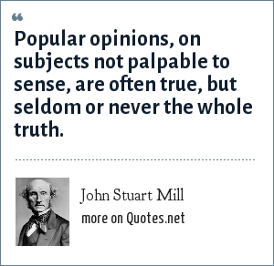 John Stuart Mill: Popular opinions, on subjects not palpable to sense, are often true, but seldom or never the whole truth.