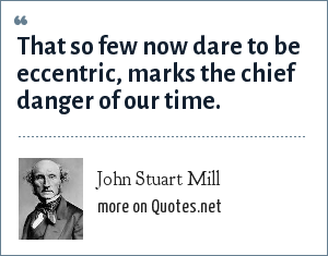 John Stuart Mill: That so few now dare to be eccentric, marks the chief danger of our time.