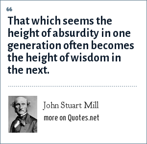 John Stuart Mill: That which seems the height of absurdity in one generation often becomes the height of wisdom in the next.