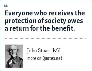 John Stuart Mill: Everyone who receives the protection of society owes a return for the benefit.