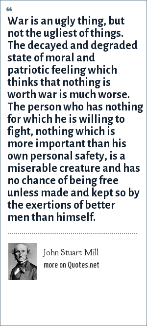 John Stuart Mill: War is an ugly thing, but not the ugliest of things. The decayed and degraded state of moral and patriotic feeling which thinks that nothing is worth war is much worse. The person who has nothing for which he is willing to fight, nothing which is more important than his own personal safety, is a miserable creature and has no chance of being free unless made and kept so by the exertions of better men than himself.