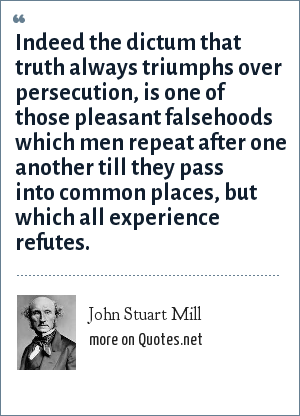 John Stuart Mill: Indeed the dictum that truth always triumphs over persecution, is one of those pleasant falsehoods which men repeat after one another till they pass into common places, but which all experience refutes.