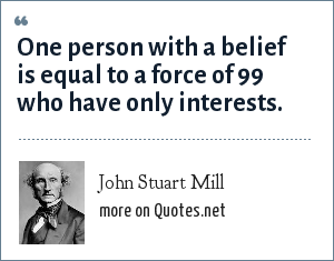 John Stuart Mill: One person with a belief is equal to a force of 99 who have only interests.