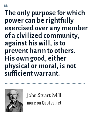 John Stuart Mill: The only purpose for which power can be rightfully exercised over any member of a civilized community, against his will, is to prevent harm to others. His own good, either physical or moral, is not sufficient warrant.