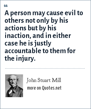 John Stuart Mill: A person may cause evil to others not only by his actions but by his inaction, and in either case he is justly accountable to them for the injury.