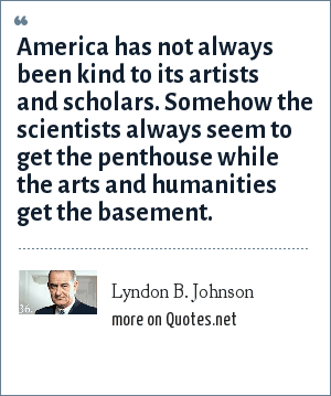 Lyndon B. Johnson: America has not always been kind to its artists and scholars. Somehow the scientists always seem to get the penthouse while the arts and humanities get the basement.