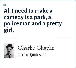Charlie Chaplin: All I need to make a comedy is a park, a policeman and a pretty girl.