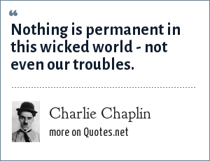 Charlie Chaplin: Nothing is permanent in this wicked world - not even our troubles.