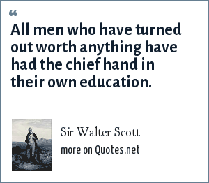 Sir Walter Scott: All men who have turned out worth anything have had the chief hand in their own education.