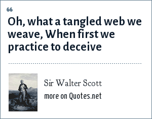 Sir Walter Scott: Oh, what a tangled web we weave, When first we practice to deceive