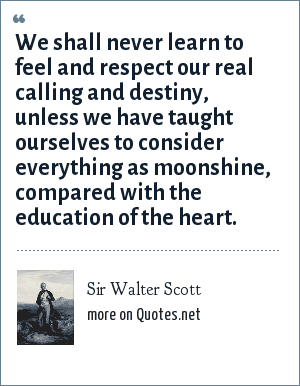 Sir Walter Scott: We shall never learn to feel and respect our real calling and destiny, unless we have taught ourselves to consider everything as moonshine, compared with the education of the heart.