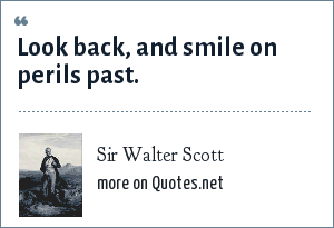 Sir Walter Scott: Look back, and smile on perils past.