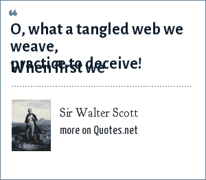Sir Walter Scott: Oh, the tangled webs we weave When we practice to deceive.