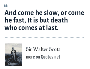 Sir Walter Scott: And come he slow, or come he fast, It is but death who comes at last.