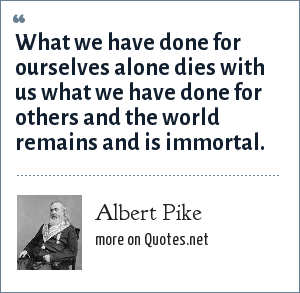 Albert Pike: What we have done for ourselves alone dies with us what we have done for others and the world remains and is immortal.
