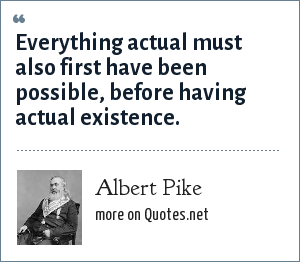 Albert Pike: Everything actual must also first have been possible, before having actual existence.