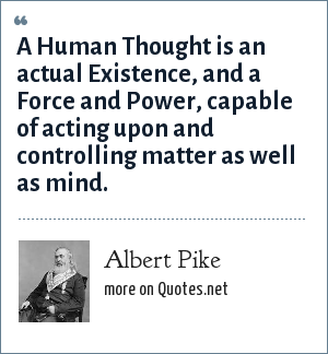 Albert Pike: A Human Thought is an actual Existence, and a Force and Power, capable of acting upon and controlling matter as well as mind.