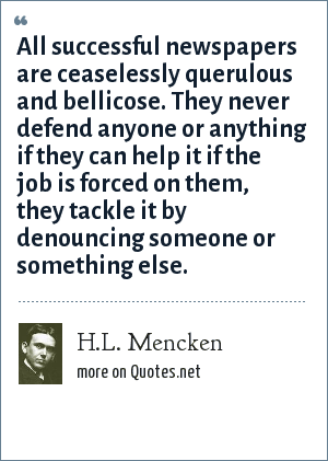 H.L. Mencken: All successful newspapers are ceaselessly querulous and bellicose. They never defend anyone or anything if they can help it if the job is forced on them, they tackle it by denouncing someone or something else.