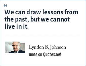Lyndon B. Johnson: We can draw lessons from the past, but we cannot live in it.