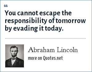 Abraham Lincoln: You cannot escape the responsibility of tomorrow by evading it today.