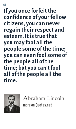 Abraham Lincoln: You can fool some of the people all of the time, and all of the people some of the time, but you can not fool all of the people all of the time.