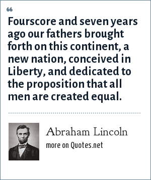 Abraham Lincoln: Fourscore and seven years ago our fathers brought forth on this continent, a new nation, conceived in Liberty, and dedicated to the proposition that all men are created equal.