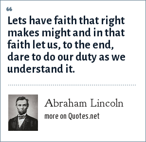 Abraham Lincoln: Lets have faith that right makes might and in that faith let us, to the end, dare to do our duty as we understand it.