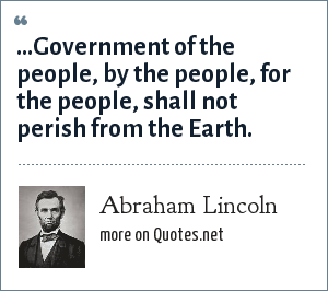 Abraham Lincoln: ...Government of the people, by the people, for the people, shall not perish from the Earth.