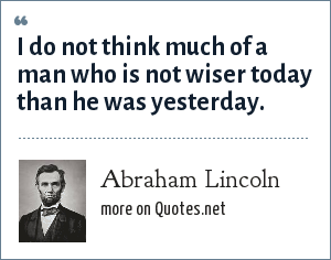Abraham Lincoln: I do not think much of a man who is not wiser today than he was yesterday.